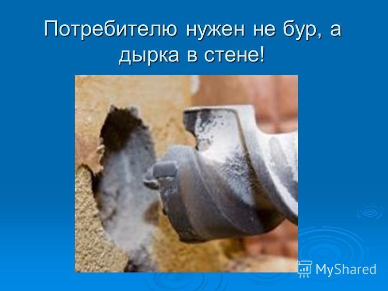 Потребителю нужен не бур, а дырка в стене!