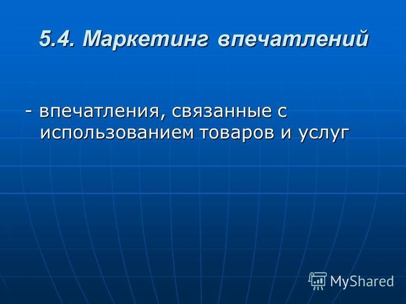 5.4. Маркетинг впечатлений - впечатления, связанные с использованием товаров и услуг