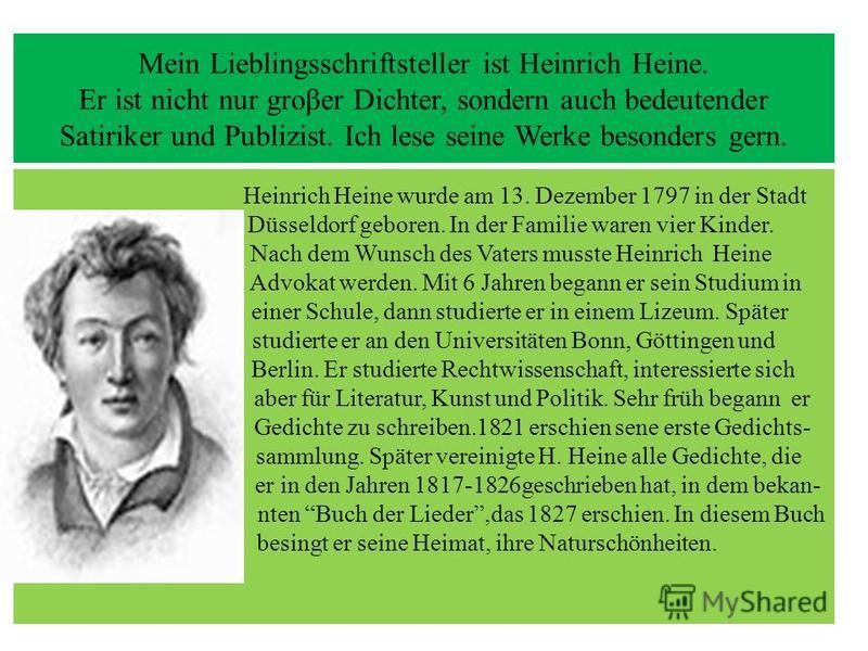 Mein Lieblingsschriftsteller ist Heinrich Heine. Er ist nicht nur groβer Dichter, sondern auch bedeutender Satiriker und Publizist. Ich lese seine Werke besonders gern. Heinrich Heine wurde am 13. Dezember 1797 in der Stadt Düsseldorf geboren. In der