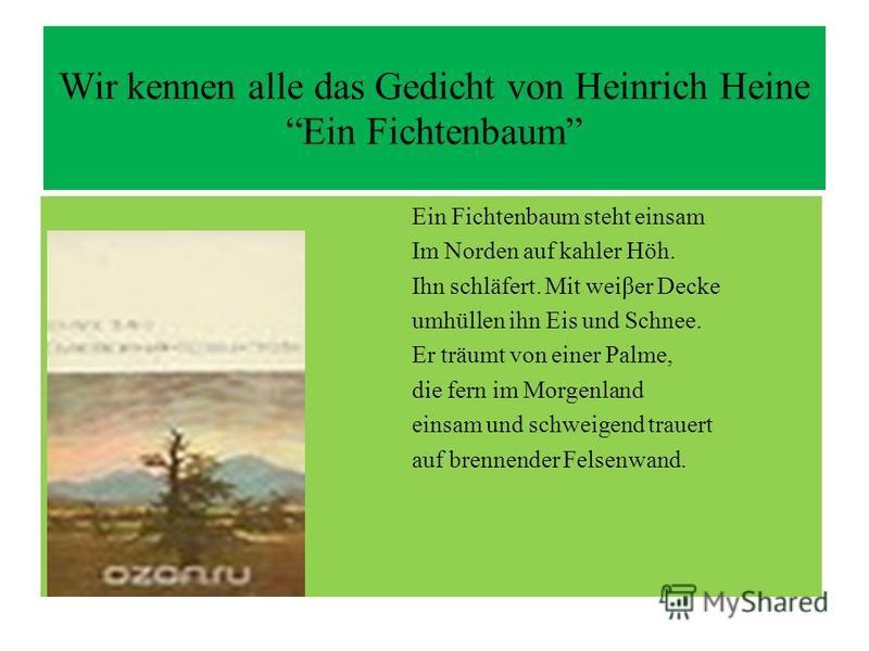 Wir kennen alle das Gedicht von Heinrich Heine Ein Fichtenbaum Ein Fichtenbaum steht einsam Im Norden auf kahler Höh. Ihn schläfert. Mit weiβer Decke umhüllen ihn Eis und Schnee. Er träumt von einer Palme, die fern im Morgenland einsam und schweigend