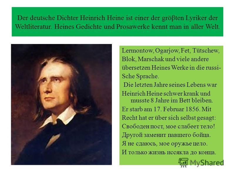Der deutsche Dichter Heinrich Heine ist einer der gröβten Lyriker der Weltliteratur. Heines Gedichte und Prosawerke kennt man in aller Welt. Lermontow, Ogarjow, Fet, Tütschew, Blok, Marschak und viele andere übersetzen Heines Werke in die russi- Sche