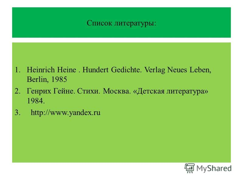 Список литературы: 1. Heinrich Heine. Hundert Gedichte. Verlag Neues Leben, Berlin, 1985 2. Генрих Гейне. Стихи. Москва. «Детская литература» 1984. 3. http://www.yandex.ru