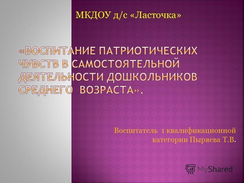 Воспитатель 1 квалификационной категории Пыряева Т.В. МКДОУ д/с «Ласточка»