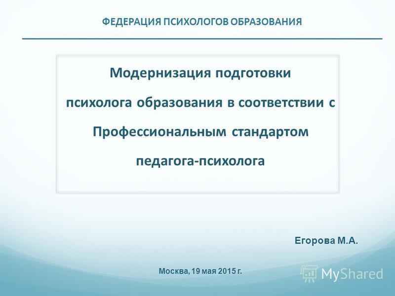 ФЕДЕРАЦИЯ ПСИХОЛОГОВ ОБРАЗОВАНИЯ __________________________________________________________________ Модернизация подготовки психолога образования в соответствии с Профессиональным стандартом педагога-психолога Егорова М.А. Москва, 19 мая 2015 г.