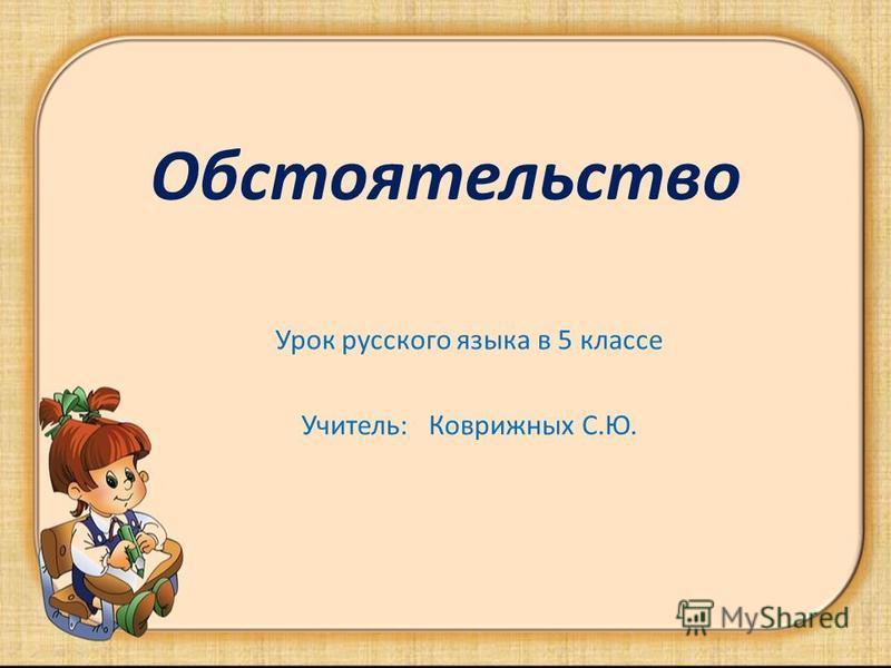 Обстоятельство Урок русского языка в 5 классе Учитель: Коврижных С.Ю.
