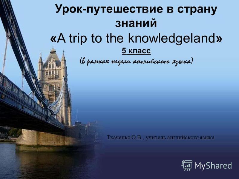 Урок-путешествие в страну знаний «A trip to the knowledgeland» 5 класс (в рамках недели английского языка) Ткаченко О.В., учитель английского языка