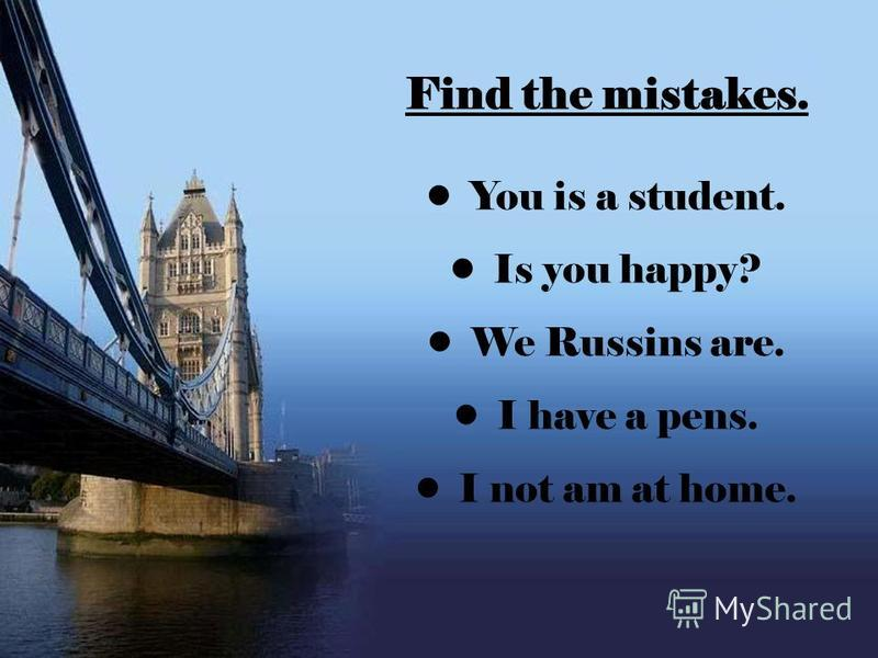 Find the mistakes. You is a student. Is you happy? We Russins are. I have a pens. I not am at home.