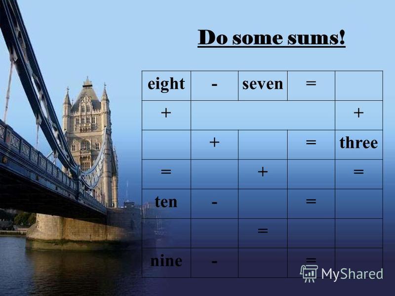 eight-seven= ++ +=three =+= ten-= = nine-= Do some sums! eight-seven= ++ +=three =+= ten-= = nine-=