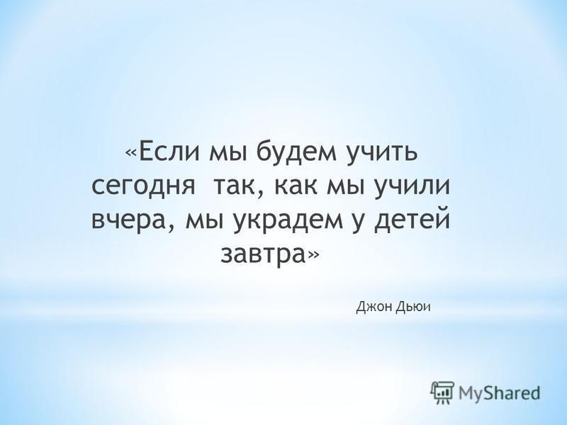 «Если мы будем учить сегодня так, как мы учили вчера, мы украдем у детей завтра» Джон Дьюи