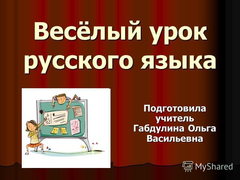 Весёлый урок русского языка Подготовила учитель Габдулина Ольга Васильевна