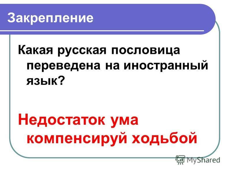 Закрепление Какая русская пословица переведена на иностранный язык? Недостаток ума компенсируй ходьбой