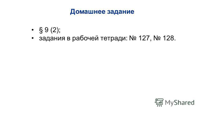 § 9 (2); задания в рабочей тетради: 127, 128. Домашнее задание