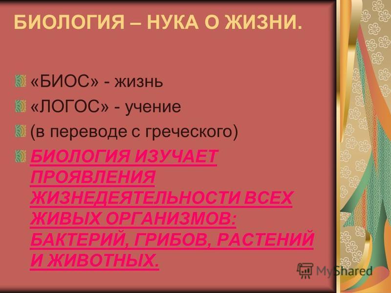 БИОЛОГИЯ – НУКА О ЖИЗНИ. «БИОС» - жизнь «ЛОГОС» - учение (в переводе с греческого) БИОЛОГИЯ ИЗУЧАЕТ ПРОЯВЛЕНИЯ ЖИЗНЕДЕЯТЕЛЬНОСТИ ВСЕХ ЖИВЫХ ОРГАНИЗМОВ: БАКТЕРИЙ, ГРИБОВ, РАСТЕНИЙ И ЖИВОТНЫХ.