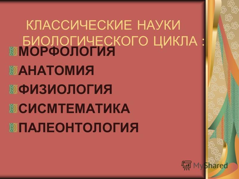 КЛАССИЧЕСКИЕ НАУКИ БИОЛОГИЧЕСКОГО ЦИКЛА : МОРФОЛОГИЯ АНАТОМИЯ ФИЗИОЛОГИЯ СИСМТЕМАТИКА ПАЛЕОНТОЛОГИЯ