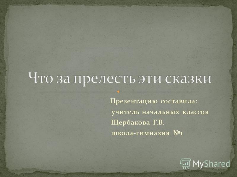 Презентацию составила: учитель начальных классов Щербакова Г.В. школа-гимназия 1
