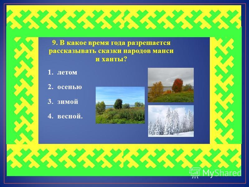 9. В какое время года разрешается рассказывать сказки народов манси и ханты? 1. летом 2. осенью 3. зимой 4. весной.