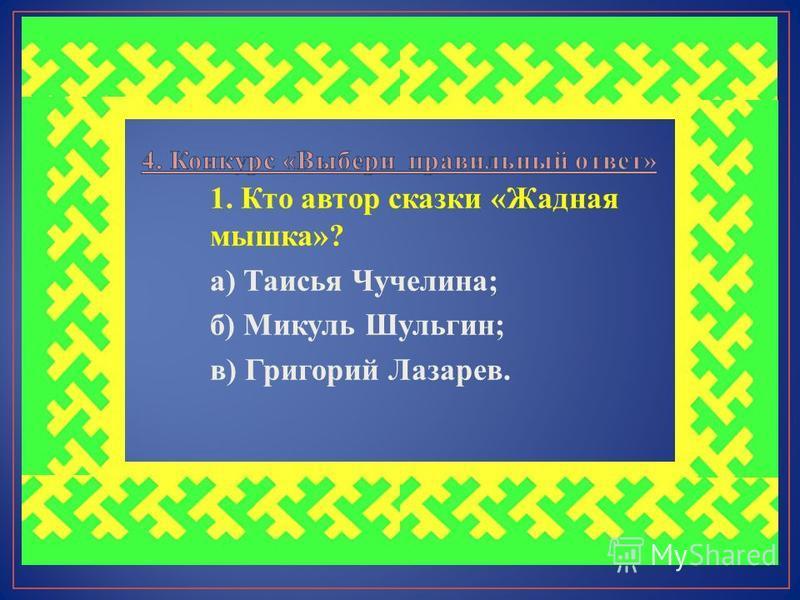 1. Кто автор сказки «Жадная мышка»? а) Таисья Чучелина; б) Микуль Шульгин; в) Григорий Лазарев.