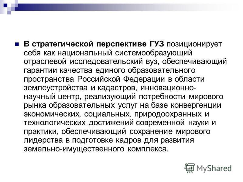 В стратегической перспективе ГУЗ позиционирует себя как национальный системообразующий отраслевой исследовательский вуз, обеспечивающий гарантии качества единого образовательного пространства Российской Федерации в области землеустройства и кадастров