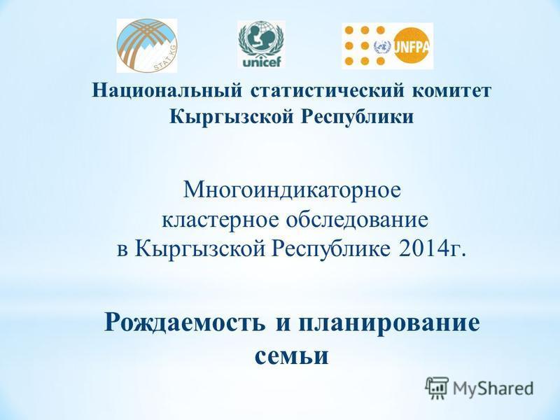 Национальный статистический комитет Кыргызской Республики Многоиндикаторное кластерное обследование в Кыргызской Республике 2014 г. Рождаемость и планирование семьи