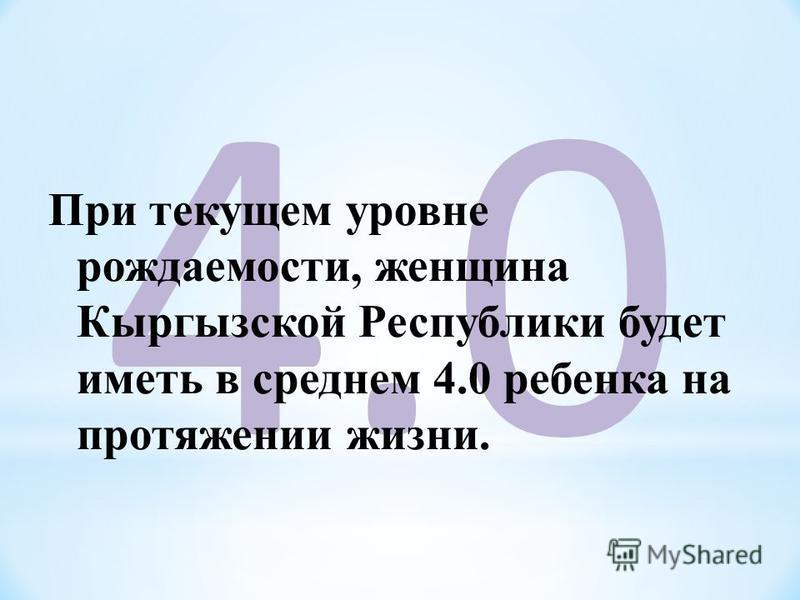 4.04.0 При текущем уровне рождаемости, женщина Кыргызской Республики будет иметь в среднем 4.0 ребенка на протяжении жизни.