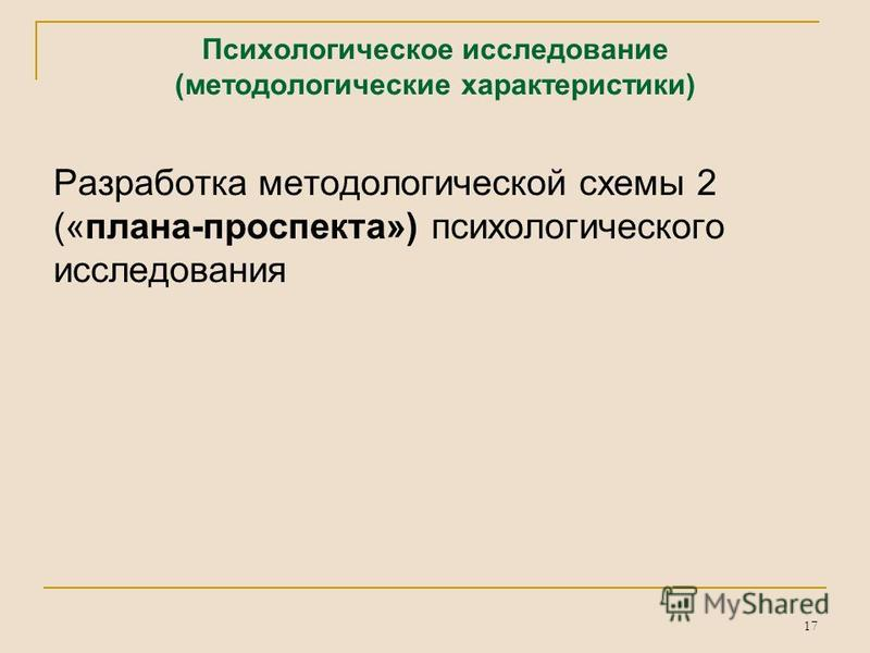 17 Психологическое исследование (методологические характеристики) Разработка методологической схемы 2 («плана-проспекта») психологического исследования