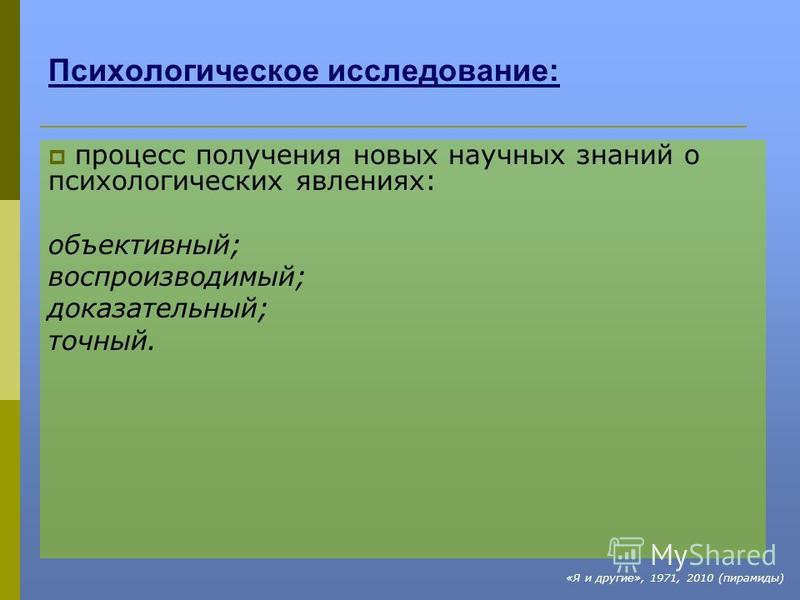 Психологическое исследование: процесс получения новых научных знаний о психологических явлениях: объективный; воспроизводимый; доказательный; точный. «Я и другие», 1971, 2010 (пирамиды)