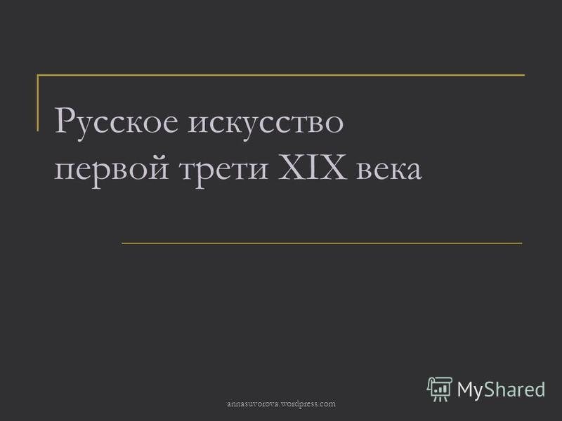 Русское искусство первой трети XIХ века annasuvorova.wordpress.com