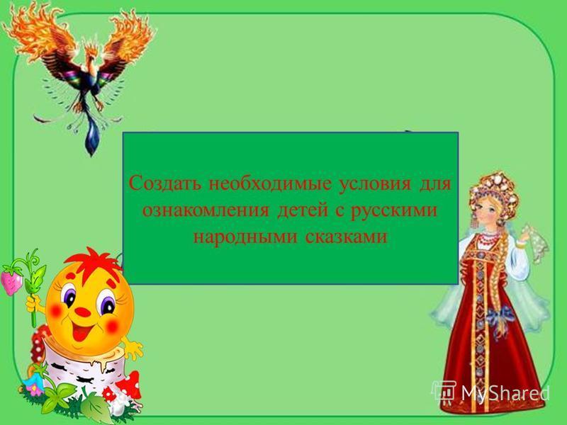 Создать необходимые условия для ознакомления детей с русскими народными сказками