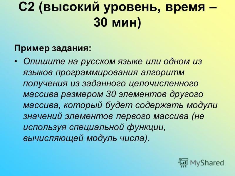 C2 (высокий уровень, время – 30 мин) Пример задания: Опишите на русском языке или одном из языков программирования алгоритм получения из заданного целочисленного массива размером 30 элементов другого массива, который будет содержать модули значений э