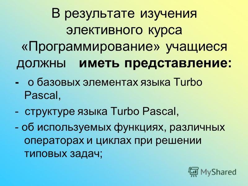 В результате изучения элективного курса «Программирование» учащиеся должны иметь представление: - о базовых элементах языка Turbo Pascal, - структуре языка Turbo Pascal, - об используемых функциях, различных операторах и циклах при решении типовых за