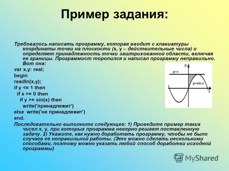 Пример задания: Требовалось написать программу, которая вводит с клавиатуры координаты точки на плоскости (x, y – действительные числа) и определяет принадлежность точки заштрихованной области, включая ее границы. Программист торопился и написал прог