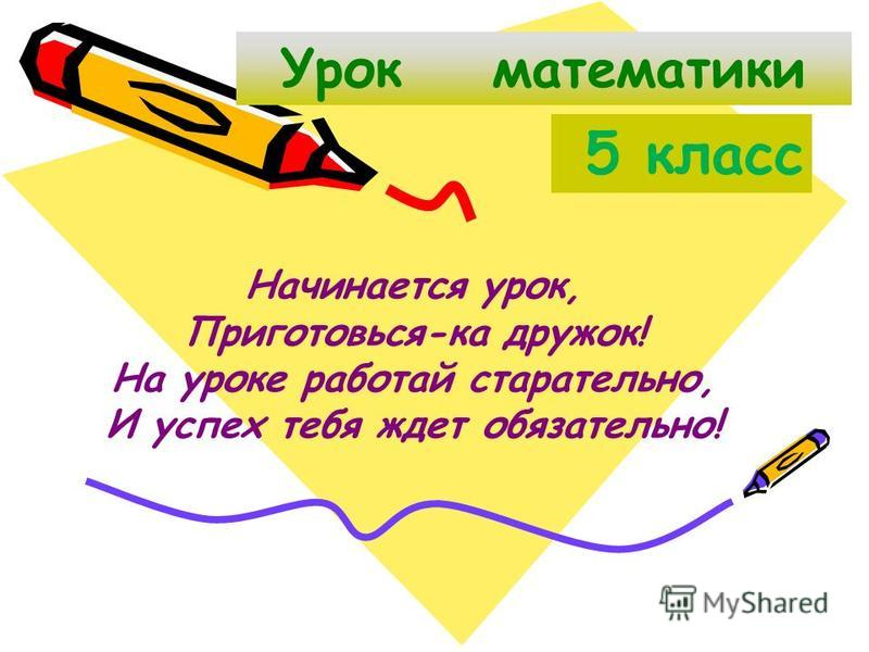 Урок математики 5 класс Начинается урок, Приготовься-ка дружок! На уроке работай старательно, И успех тебя ждет обязательно!