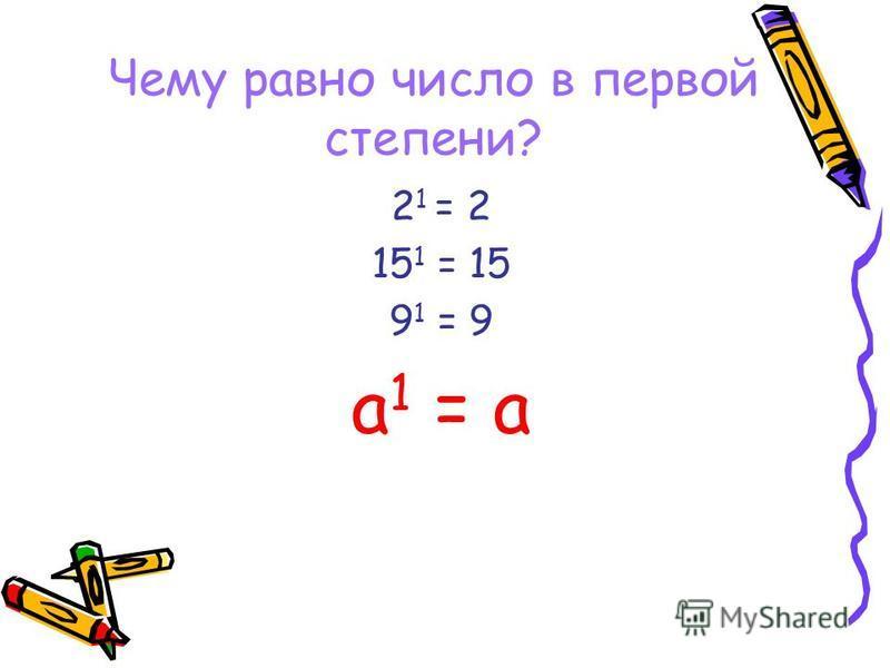 Чему равно число в первой степени? 2 1 = 2 15 1 = 15 9 1 = 9 а 1 = а