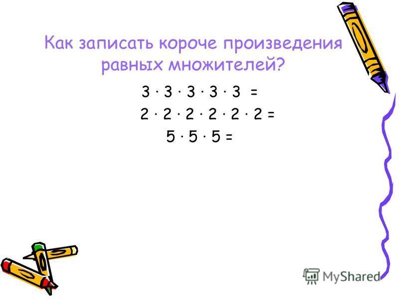 Как записать короче произведения равных множителей? 3 3 3 3 3 = 2 2 2 2 2 2 = 5 · 5 · 5 =