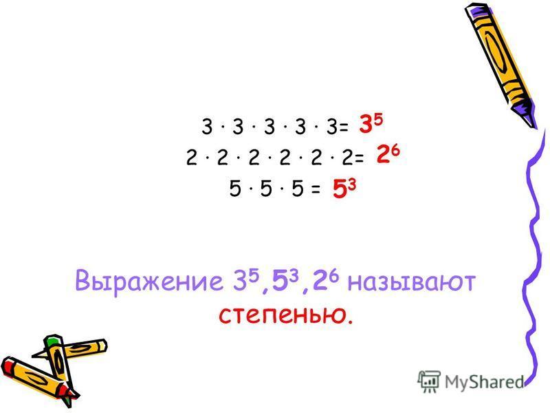 3 3 3 3 3= 2 2 2 2 2 2= 5 5 · 5 = Выражение 3 5,5 3,2 6 называют степенью. 3535 2626 5353