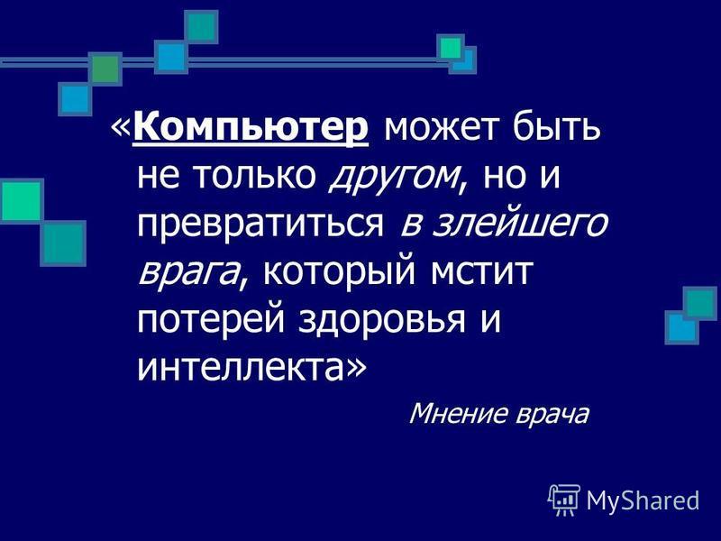 «Компьютер может быть не только другом, но и превратиться в злейшего врага, который мстит потерей здоровья и интеллекта» Мнение врача