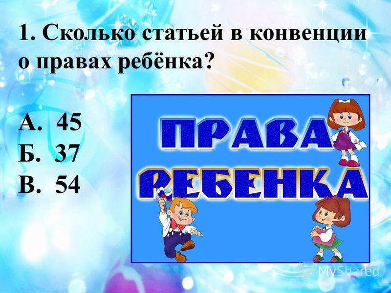 1. Сколько статьей в конвенции о правах ребёнка? А. 45 Б. 37 В. 54