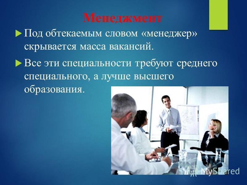 Менеджмент Под обтекаемым словом «менеджер» скрывается масса вакансий. Все эти специальности требуют среднего специального, а лучше высшего образования.