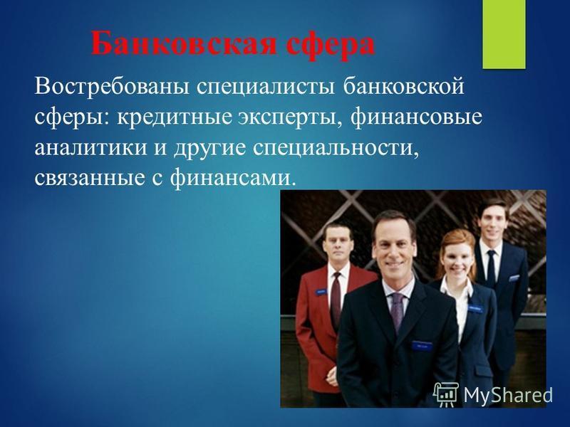 Банковская сфера Востребованы специалисты банковской сферы: кредитные эксперты, финансовые аналитики и другие специальности, связанные с финансами.