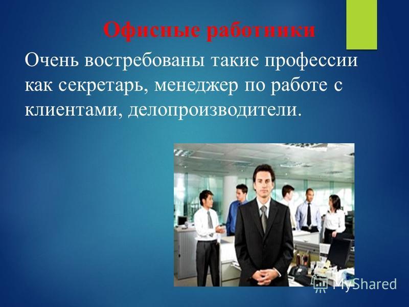 Офисные работники Очень востребованы такие профессии как секретарь, менеджер по работе с клиентами, делопроизводители.