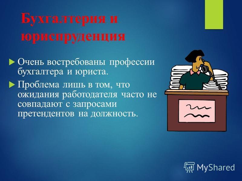 Бухгалтерия и юриспруденция Очень востребованы профессии бухгалтера и юриста. Проблема лишь в том, что ожидания работодателя часто не совпадают с запросами претендентов на должность.