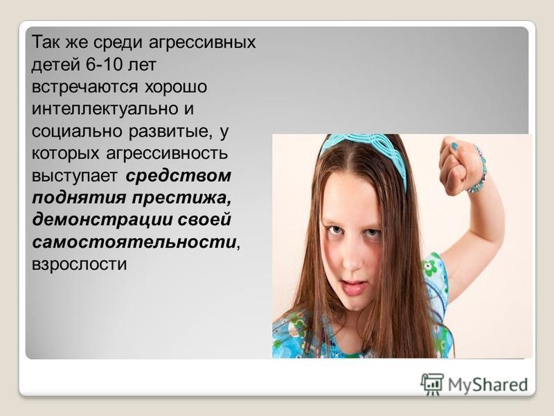 Так же среди агрессивных детей 6-10 лет встречаются хорошо интеллектуально и социально развитые, у которых агрессивность выступает средством поднятия престижа, демонстрации своей самостоятельности, взрослости