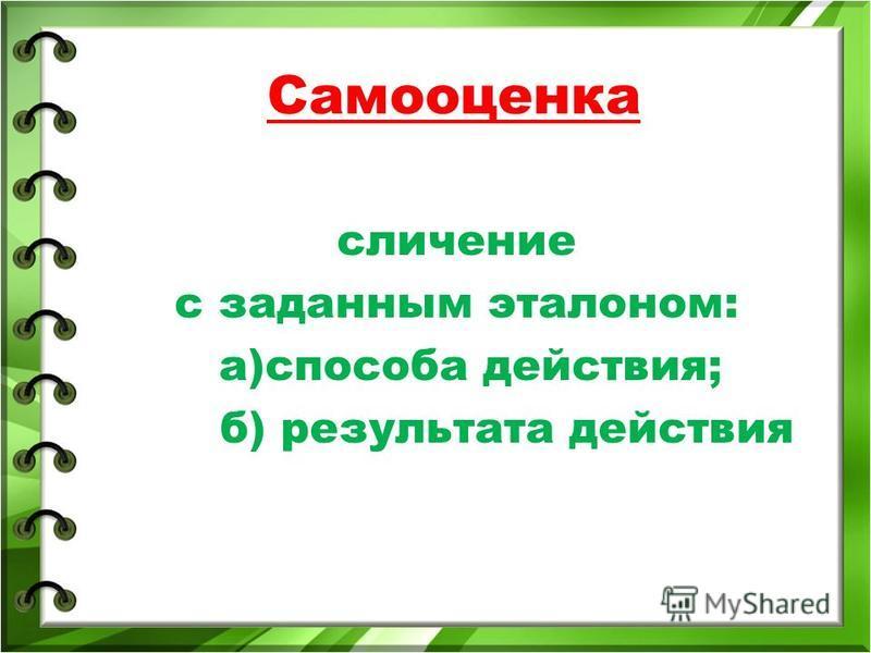 Самооценка сличение с заданным эталоном: а)способа действия; б) результата действия