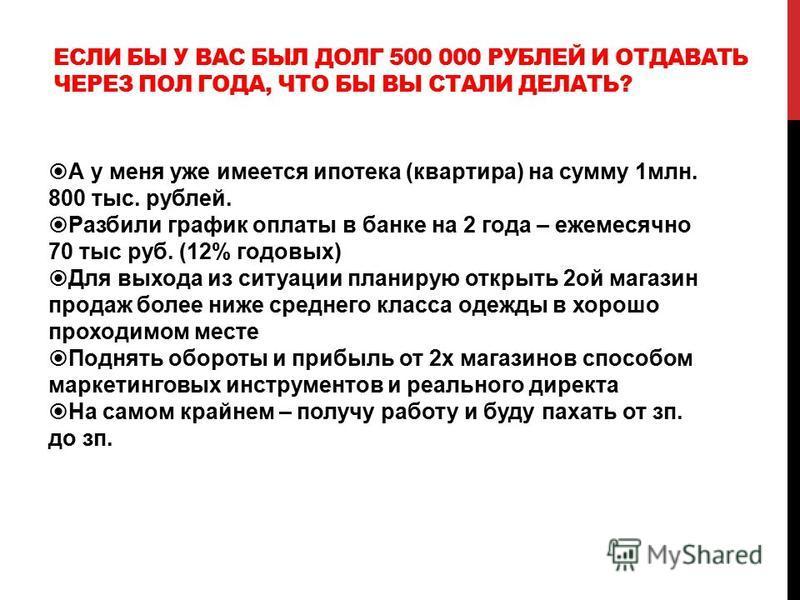 ЕСЛИ БЫ У ВАС БЫЛ ДОЛГ 500 000 РУБЛЕЙ И ОТДАВАТЬ ЧЕРЕЗ ПОЛ ГОДА, ЧТО БЫ ВЫ СТАЛИ ДЕЛАТЬ? А у меня уже имеется ипотека (квартира) на сумму 1 млн. 800 тыс. рублей. Разбили график оплаты в банке на 2 года – ежемесячно 70 тыс руб. (12% годовых) Для выход