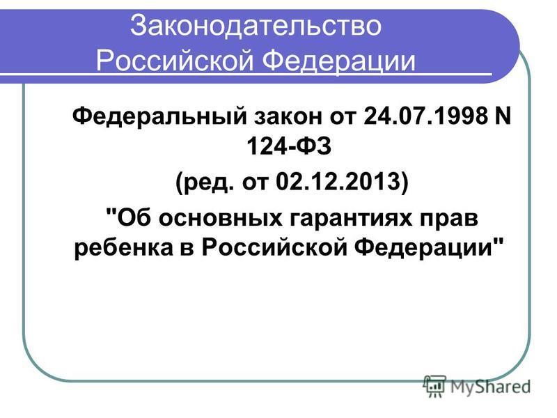 Законодательство Российской Федерации Федеральный закон от 24.07.1998 N 124-ФЗ (ред. от 02.12.2013) Об основных гарантиях прав ребенка в Российской Федерации