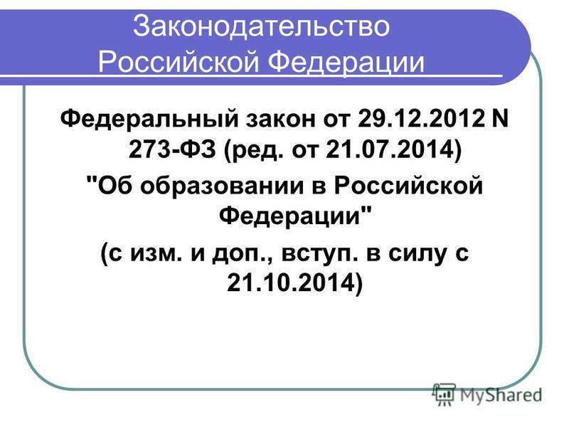 Законодательство Российской Федерации Федеральный закон от 29.12.2012 N 273-ФЗ (ред. от 21.07.2014) Об образовании в Российской Федерации (с изм. и доп., вступ. в силу с 21.10.2014)