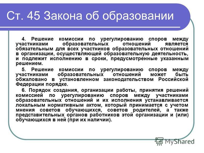 Ст. 45 Закона об образовании 4. Решение комиссии по урегулированию споров между участниками образовательных отношений является обязательным для всех участников образовательных отношений в организации, осуществляющей образовательную деятельность, и по