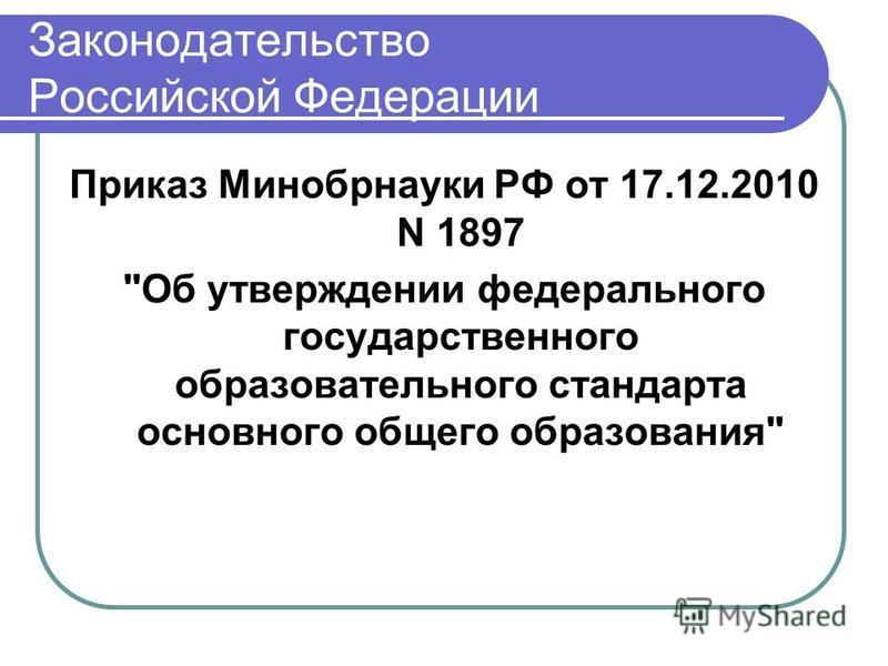 Законодательство Российской Федерации Приказ Минобрнауки РФ от 17.12.2010 N 1897 Об утверждении федерального государственного образовательного стандарта основного общего образования