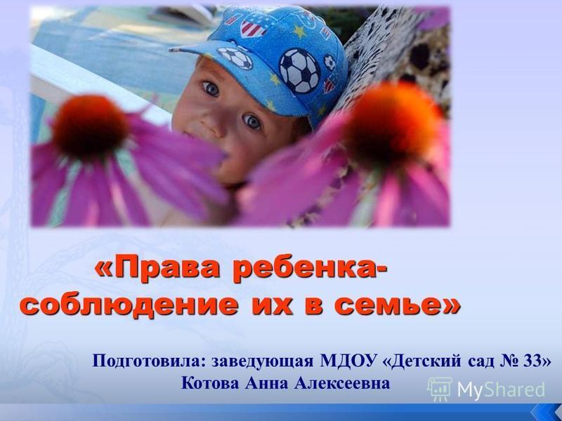 «Права ребенка- соблюдение их в семье» Подготовила: заведующая МДОУ «Детский сад 33» Котова Анна Алексеевна