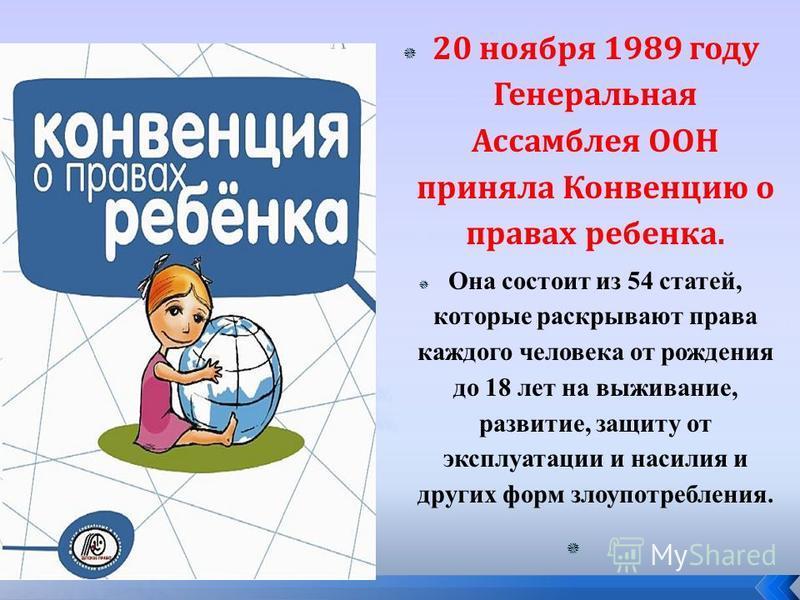 20 ноября 1989 году Генеральная Ассамблея ООН приняла Конвенцию о правах ребенка. Она состоит из 54 статей, которые раскрывают права каждого человека от рождения до 18 лет на выживание, развитие, защиту от эксплуатации и насилия и других форм злоупот